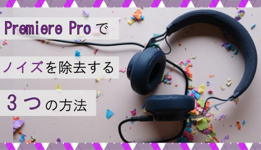 Premiere Pro(プレミアプロ) 音声をノイズ除去する方法を3つ紹介します。