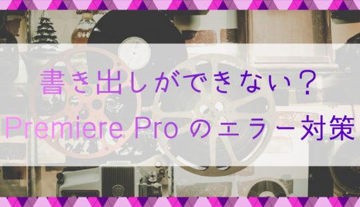 書き出しができない?Premiere Proのエラー対策