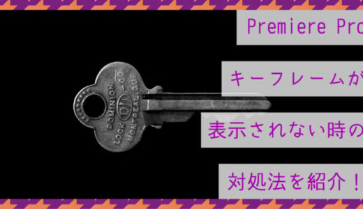 Premiere Proのキーフレームが表示されない時の対処法を紹介!