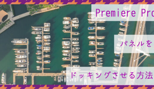 Premiere Pro(プレミアプロ) パネルをドッキングさせる方法