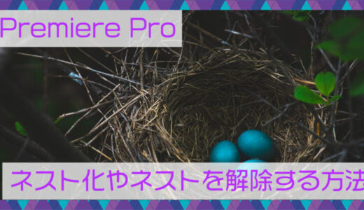 【Premiere Pro】ネスト化とは?ネストを解除する方法