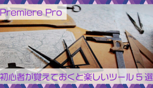 Premiere Pro|初心者が覚えておくと楽しいツール5選
