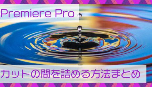 Premiere Pro(プレミアプロ)カットの間を詰める方法まとめ
