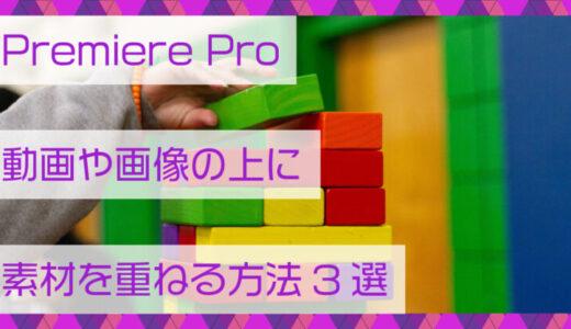 Premiere Pro(プレミアプロ)動画や画像の上に素材を重ねる方法3選